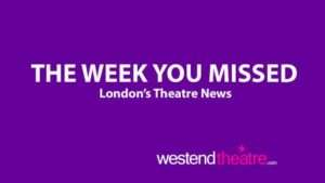 London Theatre News round-up